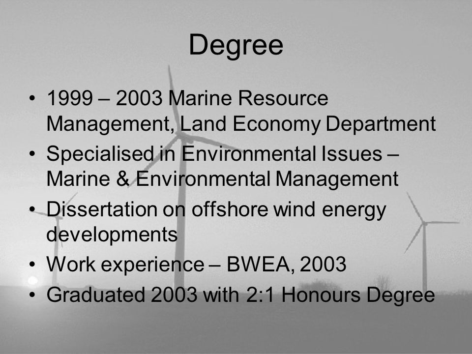 Degree 1999 – 2003 Marine Resource Management, Land Economy Department Specialised in Environmental Issues – Marine & Environmental Management Dissertation on offshore wind energy developments Work experience – BWEA, 2003 Graduated 2003 with 2:1 Honours Degree