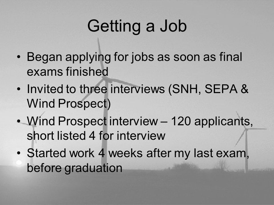 Getting a Job Began applying for jobs as soon as final exams finished Invited to three interviews (SNH, SEPA & Wind Prospect) Wind Prospect interview – 120 applicants, short listed 4 for interview Started work 4 weeks after my last exam, before graduation