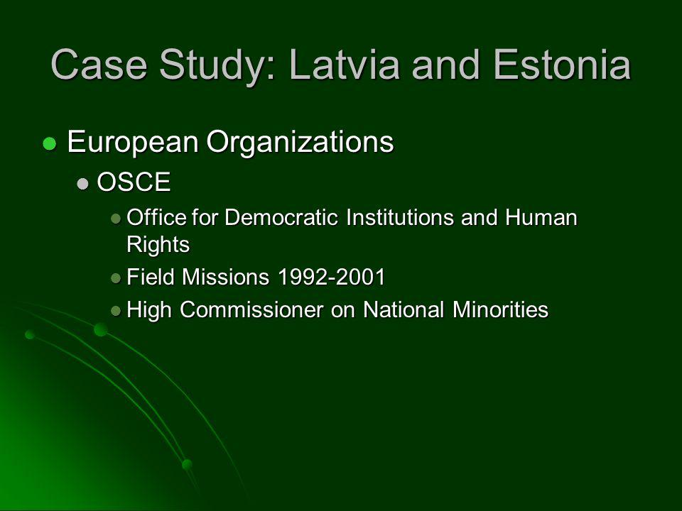 Case Study: Latvia and Estonia European Organizations European Organizations OSCE OSCE Office for Democratic Institutions and Human Rights Office for Democratic Institutions and Human Rights Field Missions 1992-2001 Field Missions 1992-2001 High Commissioner on National Minorities High Commissioner on National Minorities