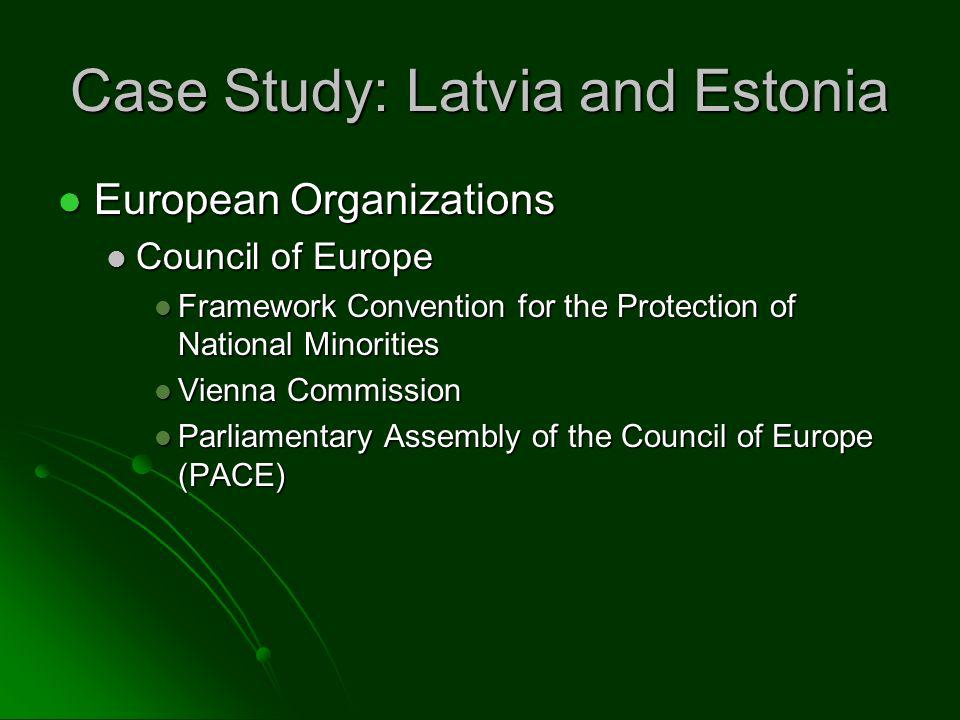 Case Study: Latvia and Estonia European Organizations European Organizations Council of Europe Council of Europe Framework Convention for the Protection of National Minorities Framework Convention for the Protection of National Minorities Vienna Commission Vienna Commission Parliamentary Assembly of the Council of Europe (PACE) Parliamentary Assembly of the Council of Europe (PACE)