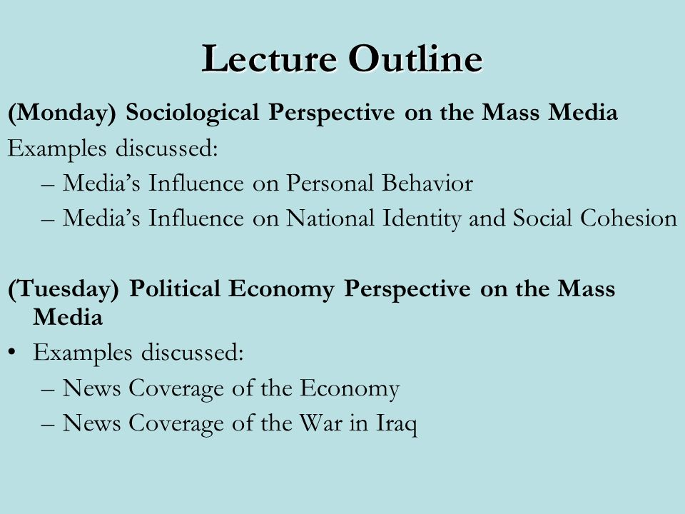 Lecture Outline (Monday) Sociological Perspective on the Mass Media Examples discussed: –Medias Influence on Personal Behavior –Medias Influence on National Identity and Social Cohesion (Tuesday) Political Economy Perspective on the Mass Media Examples discussed: –News Coverage of the Economy –News Coverage of the War in Iraq