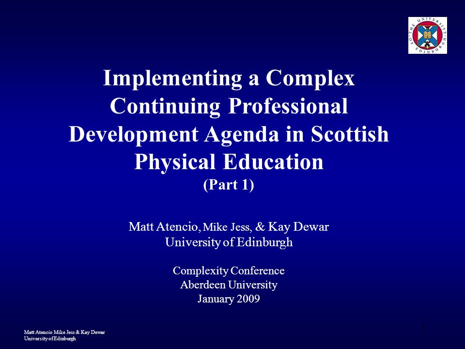 Matt Atencio Mike Jess & Kay Dewar University of Edinburgh 1 Implementing a Complex Continuing Professional Development Agenda in Scottish Physical Education (Part 1) Matt Atencio, Mike Jess, & Kay Dewar University of Edinburgh Complexity Conference Aberdeen University January 2009