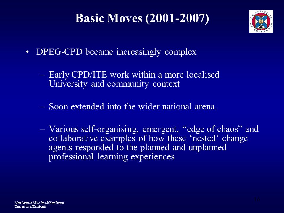 Matt Atencio Mike Jess & Kay Dewar University of Edinburgh 16 Basic Moves (2001-2007) DPEG-CPD became increasingly complex –Early CPD/ITE work within a more localised University and community context –Soon extended into the wider national arena.