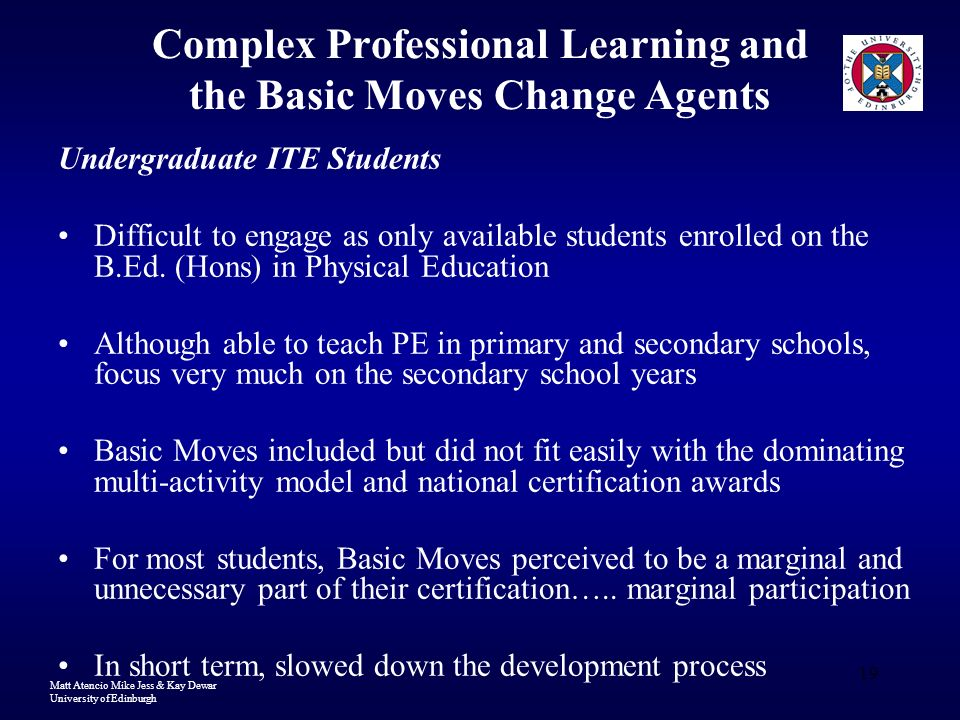 Matt Atencio Mike Jess & Kay Dewar University of Edinburgh 19 Complex Professional Learning and the Basic Moves Change Agents Undergraduate ITE Students Difficult to engage as only available students enrolled on the B.Ed.