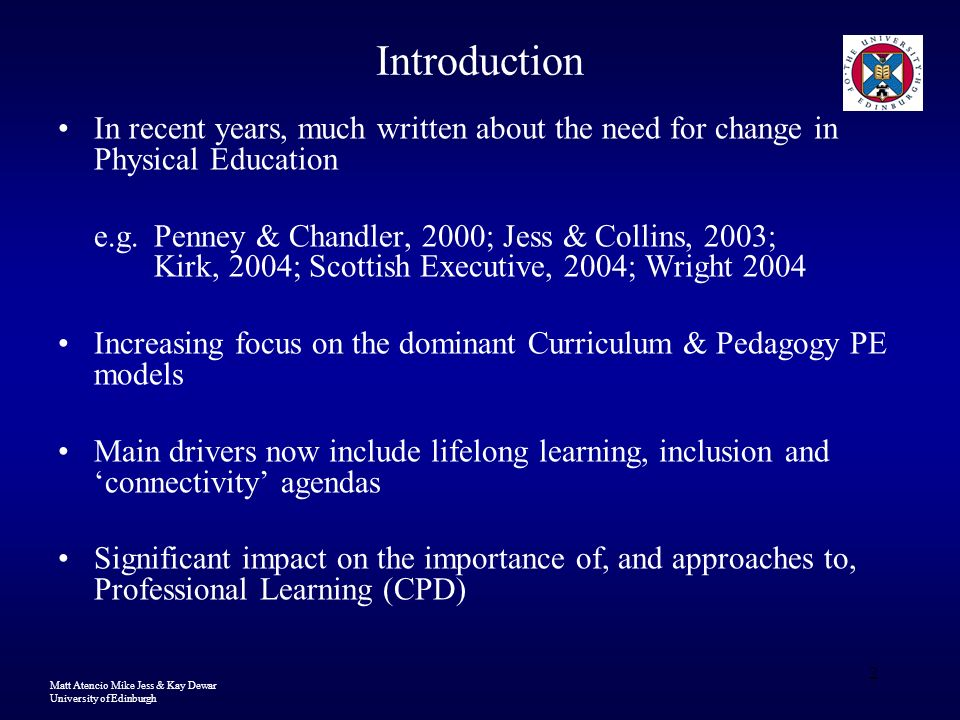Matt Atencio Mike Jess & Kay Dewar University of Edinburgh 2 Introduction In recent years, much written about the need for change in Physical Education e.g.