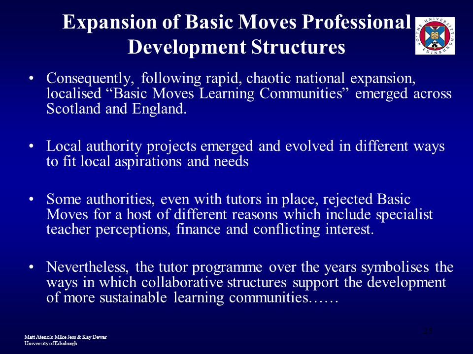 Matt Atencio Mike Jess & Kay Dewar University of Edinburgh 25 Expansion of Basic Moves Professional Development Structures Consequently, following rapid, chaotic national expansion, localised Basic Moves Learning Communities emerged across Scotland and England.