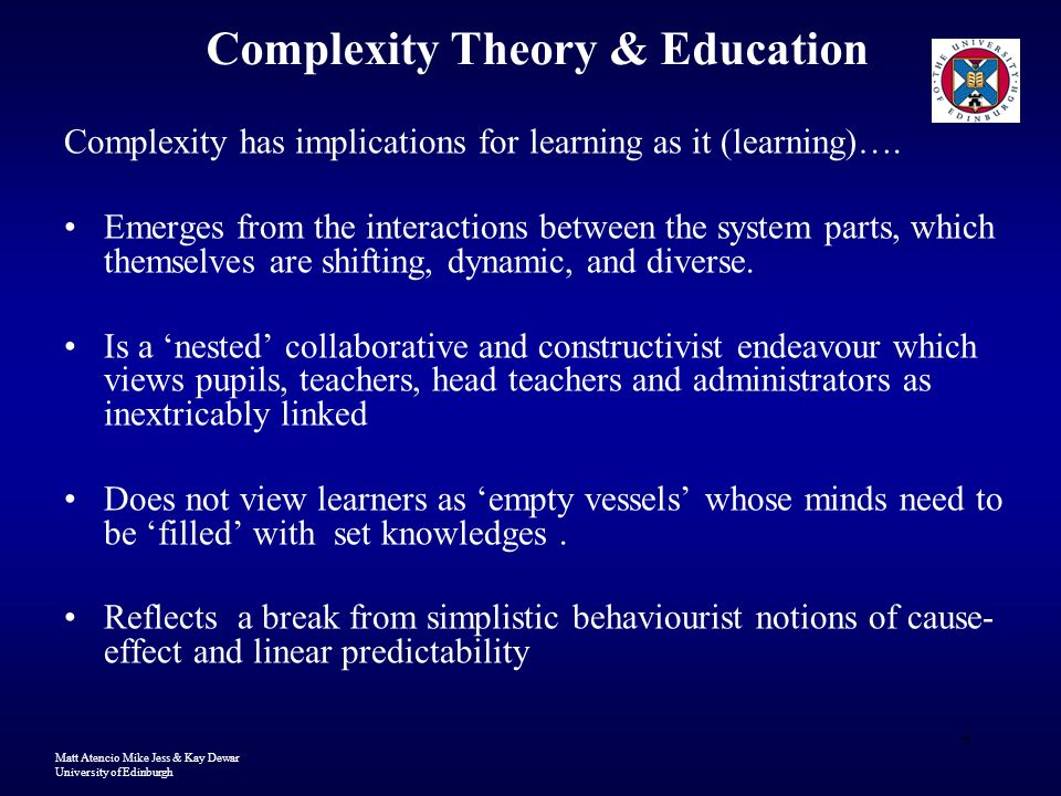 Matt Atencio Mike Jess & Kay Dewar University of Edinburgh 7 Complexity Theory & Education Complexity has implications for learning as it (learning)….