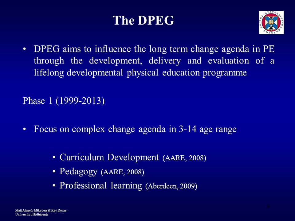 Matt Atencio Mike Jess & Kay Dewar University of Edinburgh 9 The DPEG DPEG aims to influence the long term change agenda in PE through the development, delivery and evaluation of a lifelong developmental physical education programme Phase 1 (1999-2013) Focus on complex change agenda in 3-14 age range Curriculum Development (AARE, 2008) Pedagogy (AARE, 2008) Professional learning (Aberdeen, 2009)