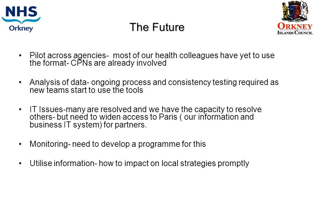 The Future Pilot across agencies- most of our health colleagues have yet to use the format- CPNs are already involved Analysis of data- ongoing process and consistency testing required as new teams start to use the tools IT Issues-many are resolved and we have the capacity to resolve others- but need to widen access to Paris ( our information and business IT system) for partners.