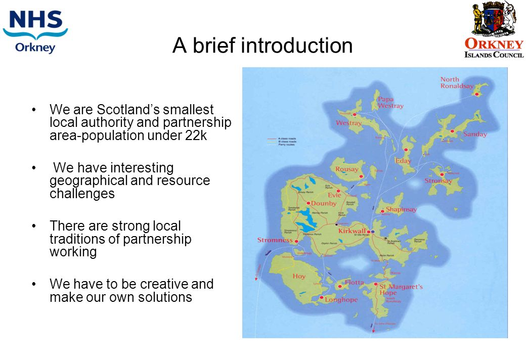 A brief introduction We are Scotlands smallest local authority and partnership area-population under 22k We have interesting geographical and resource challenges There are strong local traditions of partnership working We have to be creative and make our own solutions