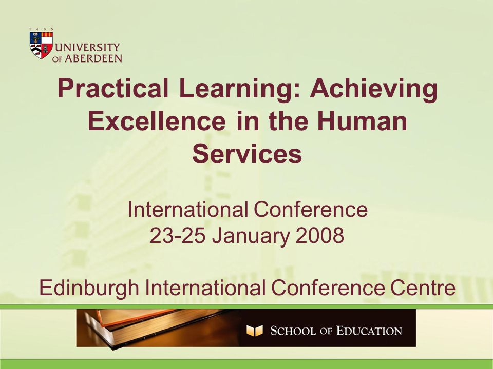 Practical Learning: Achieving Excellence in the Human Services International Conference January 2008 Edinburgh International Conference Centre