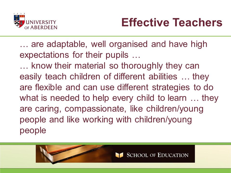 … are adaptable, well organised and have high expectations for their pupils … … know their material so thoroughly they can easily teach children of different abilities … they are flexible and can use different strategies to do what is needed to help every child to learn … they are caring, compassionate, like children/young people and like working with children/young people Effective Teachers