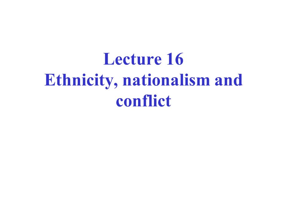 Lecture 16 Ethnicity, nationalism and conflict