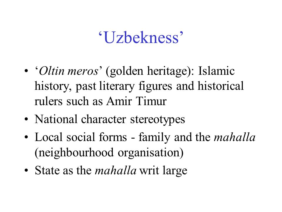Uzbekness Oltin meros (golden heritage): Islamic history, past literary figures and historical rulers such as Amir Timur National character stereotypes Local social forms - family and the mahalla (neighbourhood organisation) State as the mahalla writ large