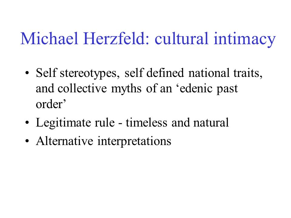 Michael Herzfeld: cultural intimacy Self stereotypes, self defined national traits, and collective myths of an edenic past order Legitimate rule - timeless and natural Alternative interpretations