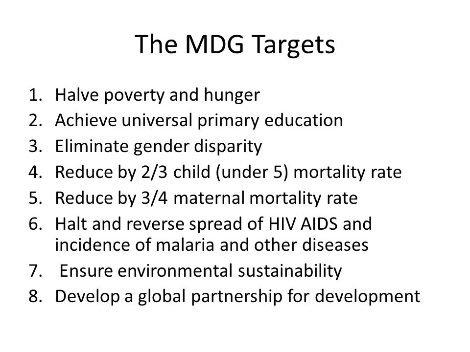 The MDG Targets 1.Halve poverty and hunger 2.Achieve universal primary education 3.Eliminate gender disparity 4.Reduce by 2/3 child (under 5) mortality rate 5.Reduce by 3/4 maternal mortality rate 6.Halt and reverse spread of HIV AIDS and incidence of malaria and other diseases 7.