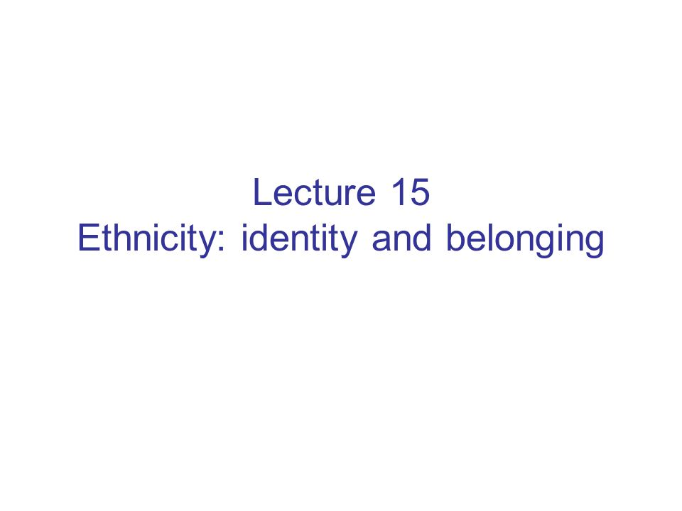 Lecture 15 Ethnicity: identity and belonging