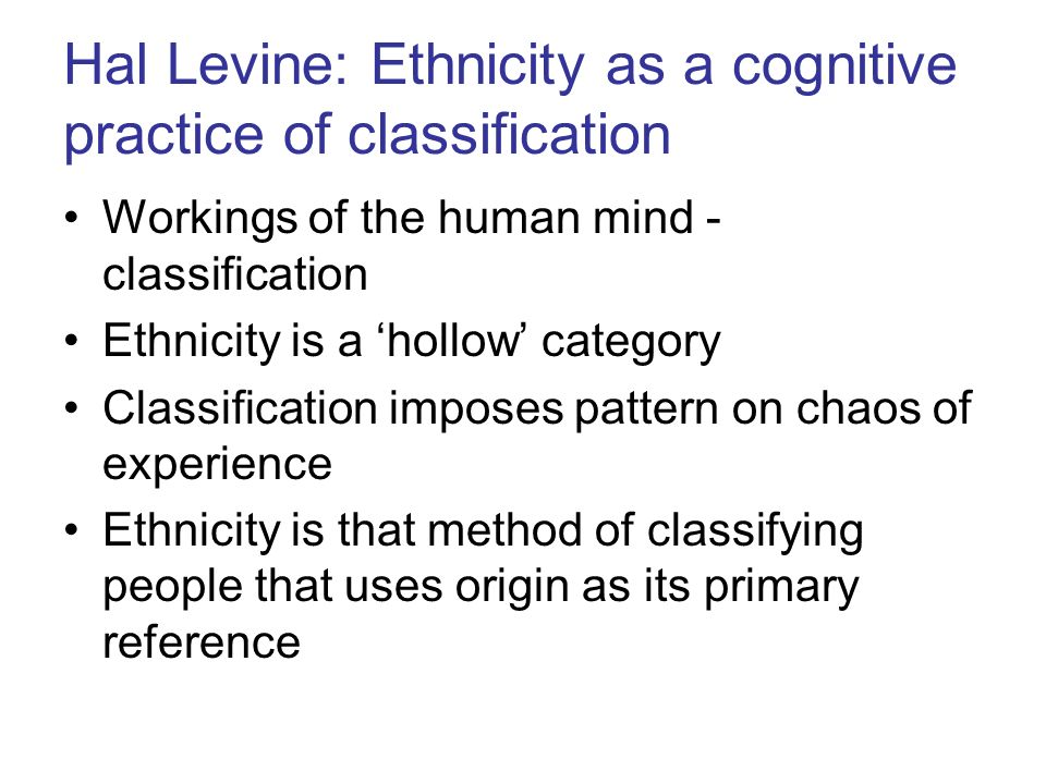 Hal Levine: Ethnicity as a cognitive practice of classification Workings of the human mind - classification Ethnicity is a hollow category Classification imposes pattern on chaos of experience Ethnicity is that method of classifying people that uses origin as its primary reference