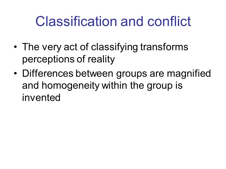 Classification and conflict The very act of classifying transforms perceptions of reality Differences between groups are magnified and homogeneity within the group is invented