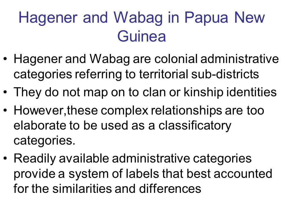 Hagener and Wabag in Papua New Guinea Hagener and Wabag are colonial administrative categories referring to territorial sub-districts They do not map on to clan or kinship identities However,these complex relationships are too elaborate to be used as a classificatory categories.