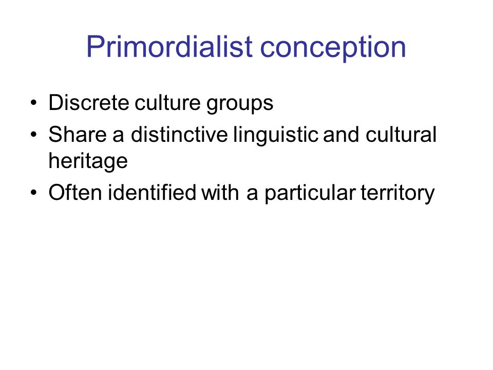 Primordialist conception Discrete culture groups Share a distinctive linguistic and cultural heritage Often identified with a particular territory