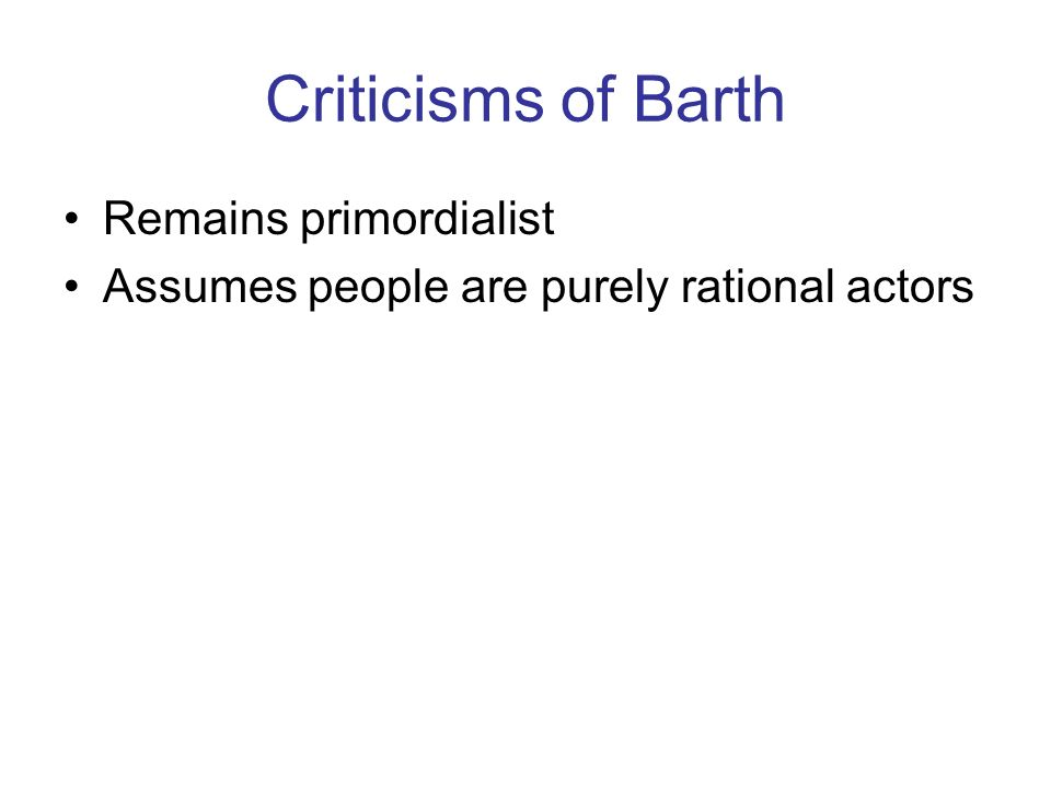 Criticisms of Barth Remains primordialist Assumes people are purely rational actors