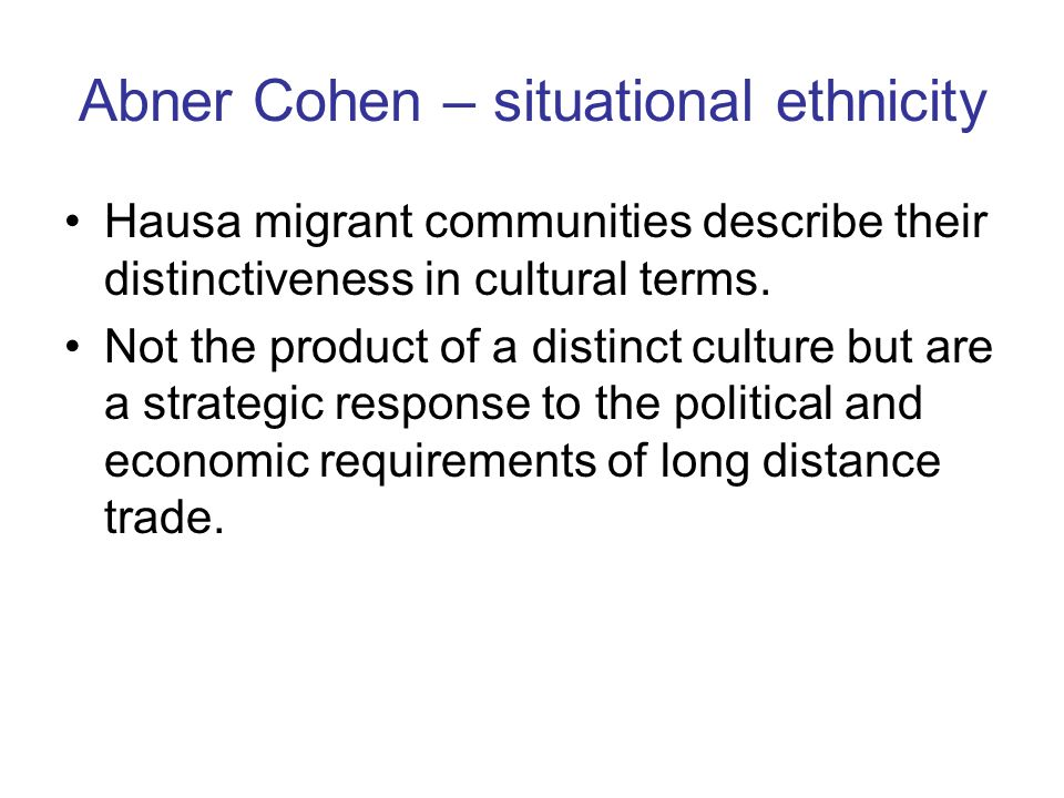 Abner Cohen – situational ethnicity Hausa migrant communities describe their distinctiveness in cultural terms.