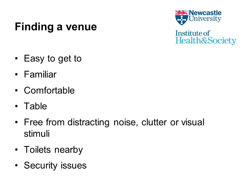 Finding a venue Easy to get to Familiar Comfortable Table Free from distracting noise, clutter or visual stimuli Toilets nearby Security issues