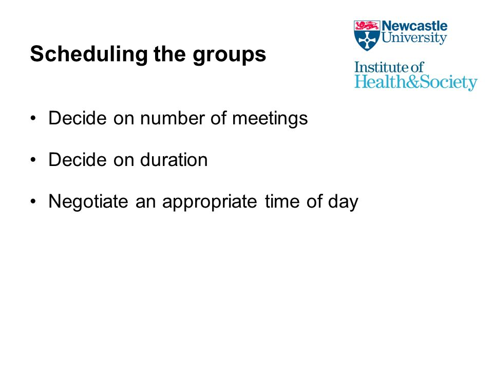 Scheduling the groups Decide on number of meetings Decide on duration Negotiate an appropriate time of day