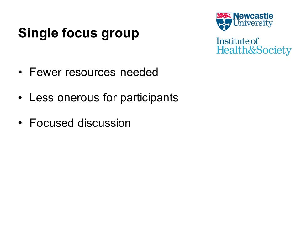Single focus group Fewer resources needed Less onerous for participants Focused discussion