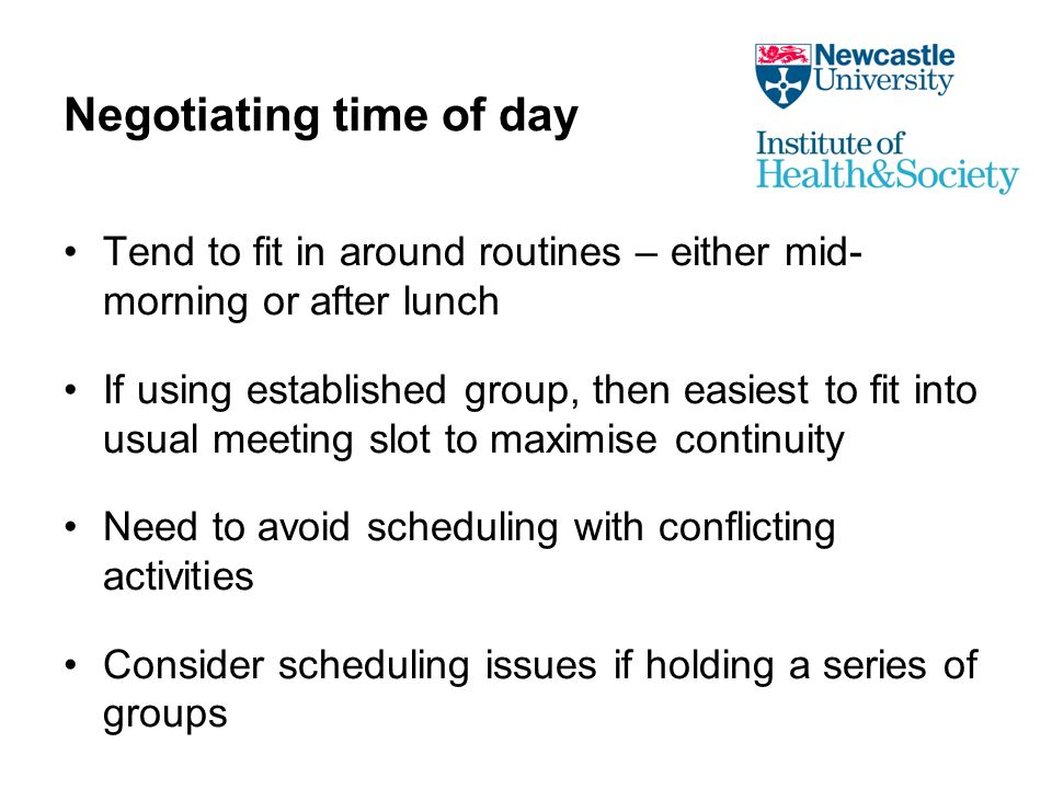 Negotiating time of day Tend to fit in around routines – either mid- morning or after lunch If using established group, then easiest to fit into usual meeting slot to maximise continuity Need to avoid scheduling with conflicting activities Consider scheduling issues if holding a series of groups
