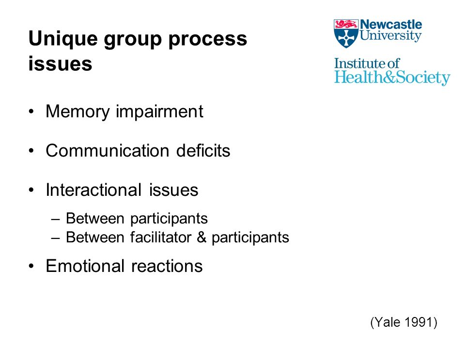 Unique group process issues Memory impairment Communication deficits Interactional issues –Between participants –Between facilitator & participants Emotional reactions (Yale 1991)