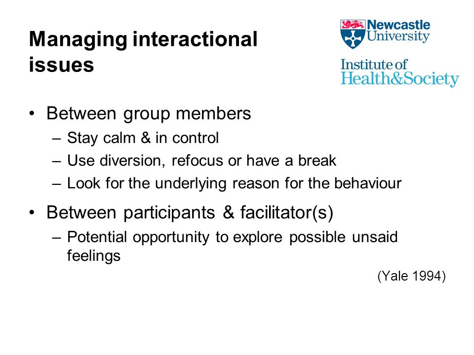 Managing interactional issues Between group members –Stay calm & in control –Use diversion, refocus or have a break –Look for the underlying reason for the behaviour Between participants & facilitator(s) –Potential opportunity to explore possible unsaid feelings (Yale 1994)