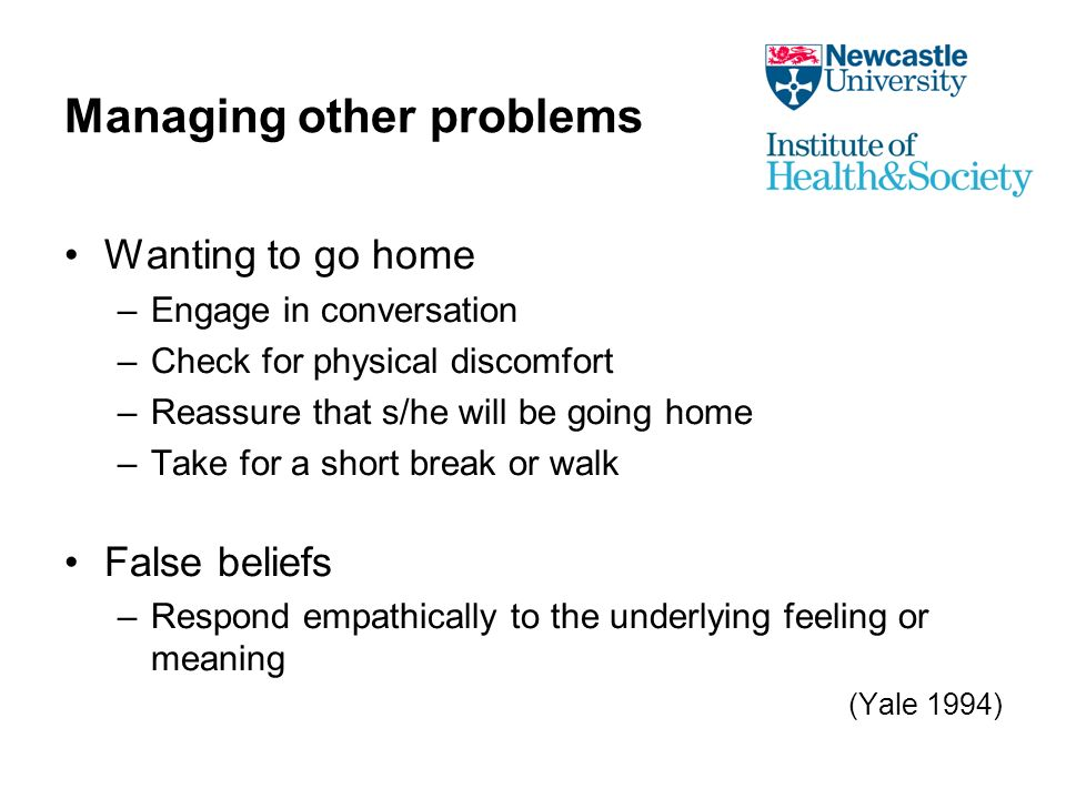 Managing other problems Wanting to go home –Engage in conversation –Check for physical discomfort –Reassure that s/he will be going home –Take for a short break or walk False beliefs –Respond empathically to the underlying feeling or meaning (Yale 1994)