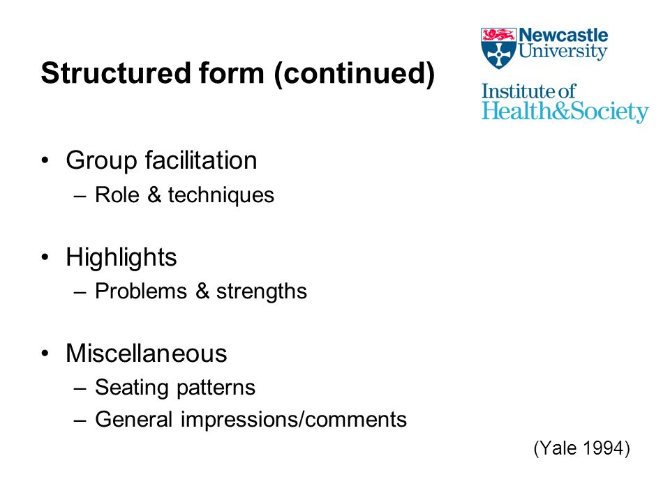 Structured form (continued) Group facilitation –Role & techniques Highlights –Problems & strengths Miscellaneous –Seating patterns –General impressions/comments (Yale 1994)