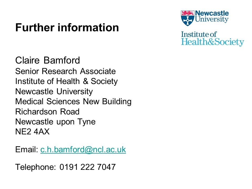 Further information Claire Bamford Senior Research Associate Institute of Health & Society Newcastle University Medical Sciences New Building Richardson Road Newcastle upon Tyne NE2 4AX Email:c.h.bamford@ncl.ac.ukc.h.bamford@ncl.ac.uk Telephone: 0191 222 7047