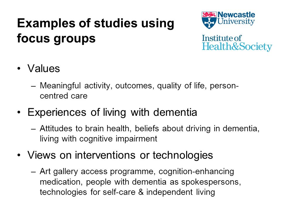 Examples of studies using focus groups Values –Meaningful activity, outcomes, quality of life, person- centred care Experiences of living with dementia –Attitudes to brain health, beliefs about driving in dementia, living with cognitive impairment Views on interventions or technologies –Art gallery access programme, cognition-enhancing medication, people with dementia as spokespersons, technologies for self-care & independent living