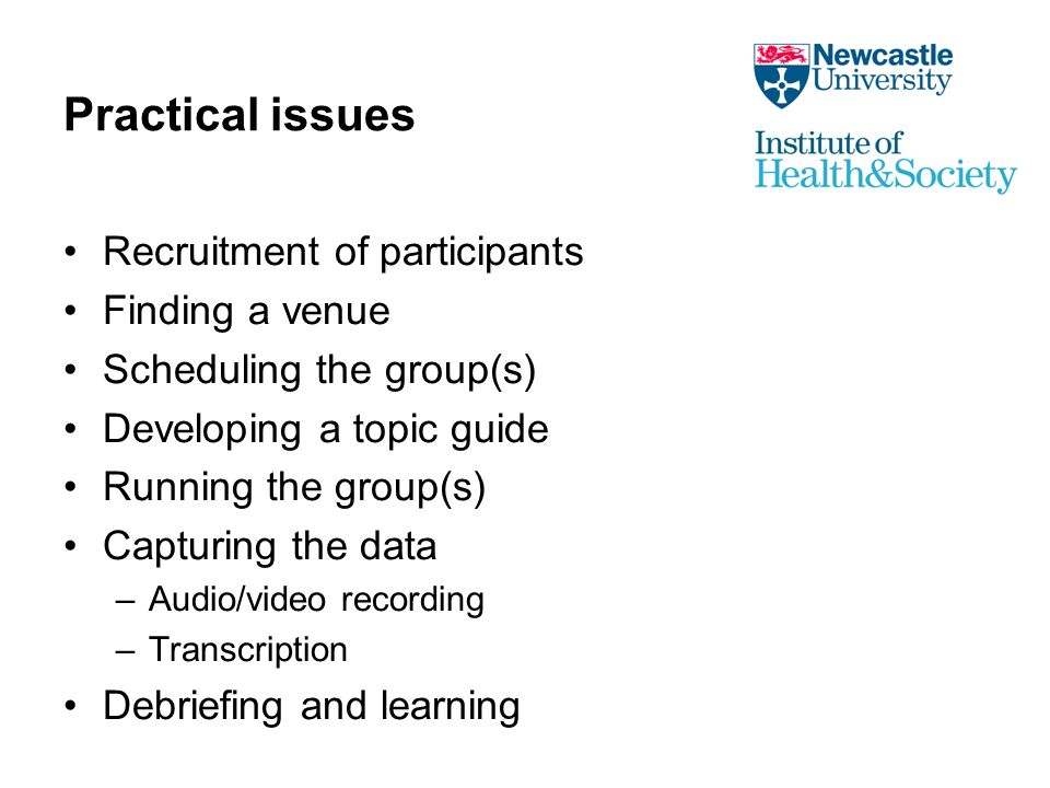Practical issues Recruitment of participants Finding a venue Scheduling the group(s) Developing a topic guide Running the group(s) Capturing the data –Audio/video recording –Transcription Debriefing and learning