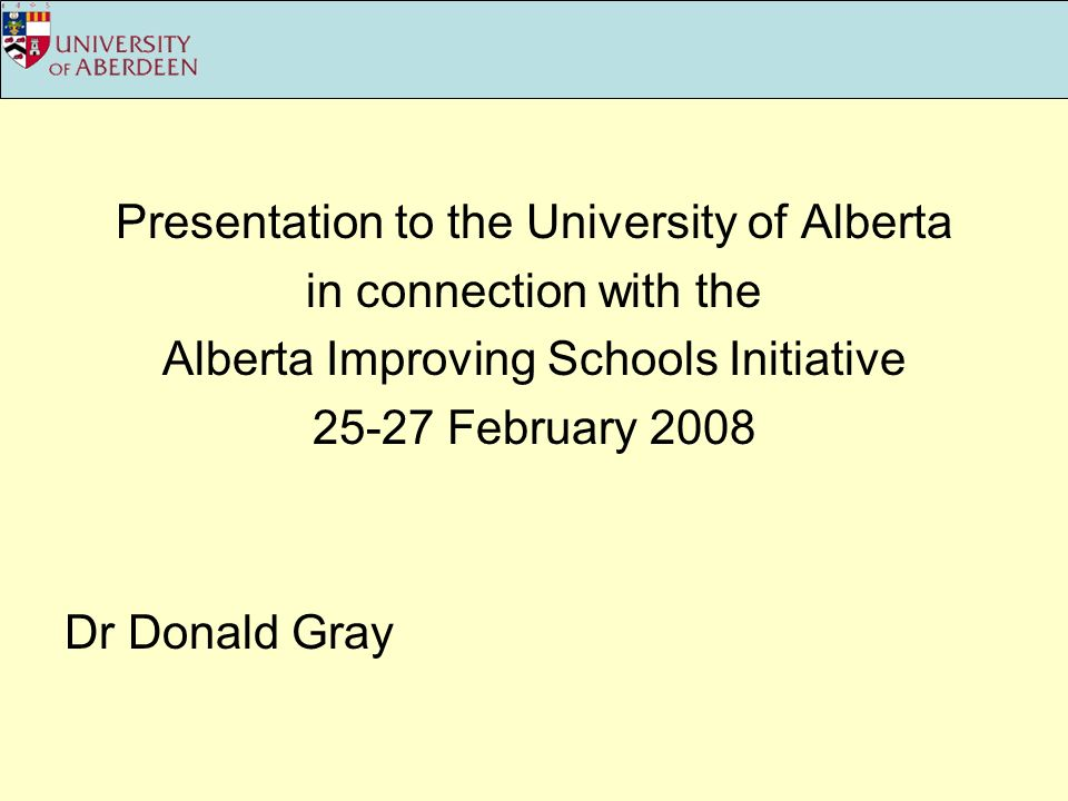 Presentation to the University of Alberta in connection with the Alberta Improving Schools Initiative 25-27 February 2008 Dr Donald Gray