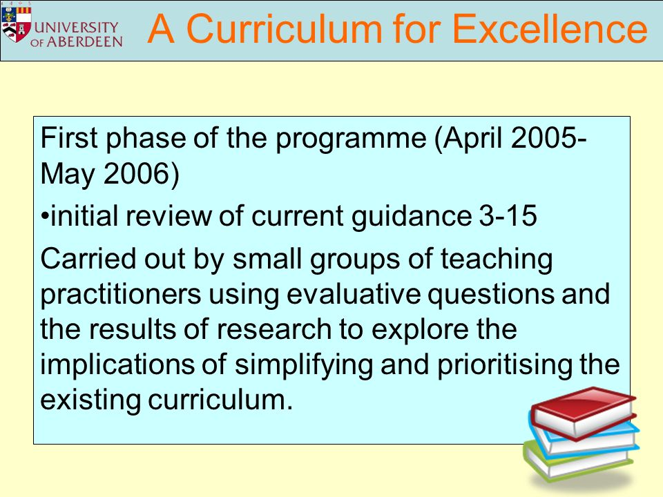 A Curriculum for Excellence First phase of the programme (April 2005- May 2006) initial review of current guidance 3-15 Carried out by small groups of teaching practitioners using evaluative questions and the results of research to explore the implications of simplifying and prioritising the existing curriculum.