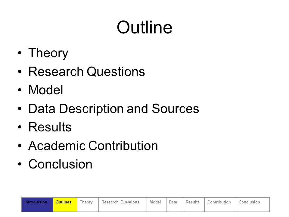 Outline Theory Research Questions Model Data Description and Sources Results Academic Contribution Conclusion IntroductionOutlinesTheoryResearch QuestionsModelDataResultsContributionConclusion