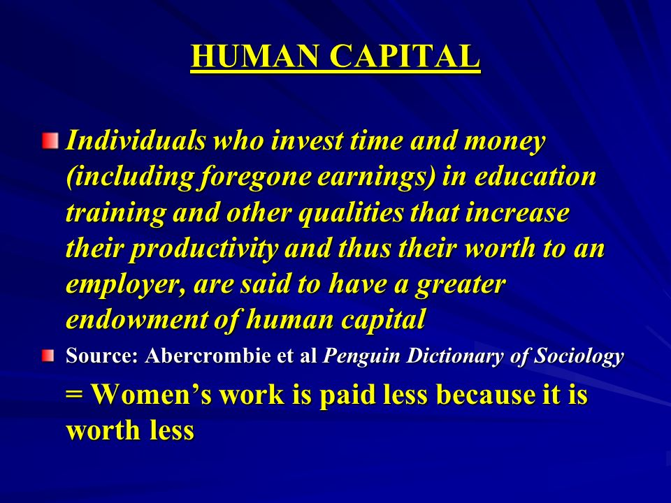 HUMAN CAPITAL Individuals who invest time and money (including foregone earnings) in education training and other qualities that increase their productivity and thus their worth to an employer, are said to have a greater endowment of human capital Source: Abercrombie et al Penguin Dictionary of Sociology = Womens work is paid less because it is worth less