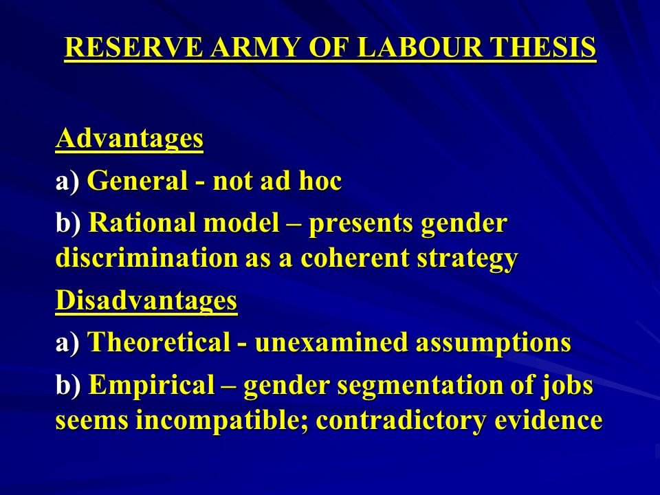 RESERVE ARMY OF LABOUR THESIS Advantages a) General - not ad hoc b) Rational model – presents gender discrimination as a coherent strategy Disadvantages a) Theoretical - unexamined assumptions b) Empirical – gender segmentation of jobs seems incompatible; contradictory evidence
