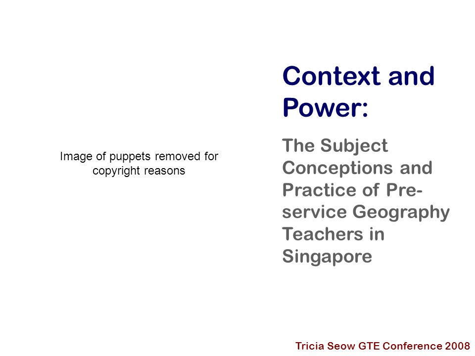 Context and Power: The Subject Conceptions and Practice of Pre- service Geography Teachers in Singapore Tricia Seow GTE Conference 2008 Image of puppets removed for copyright reasons