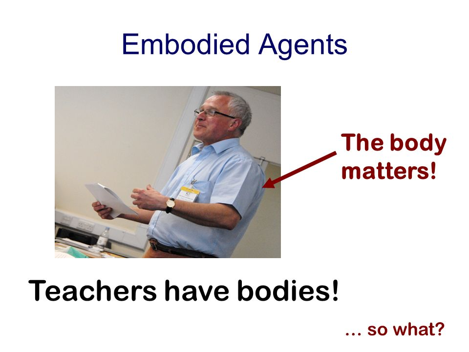 Embodied Agents Teachers have bodies! … so what The body matters!