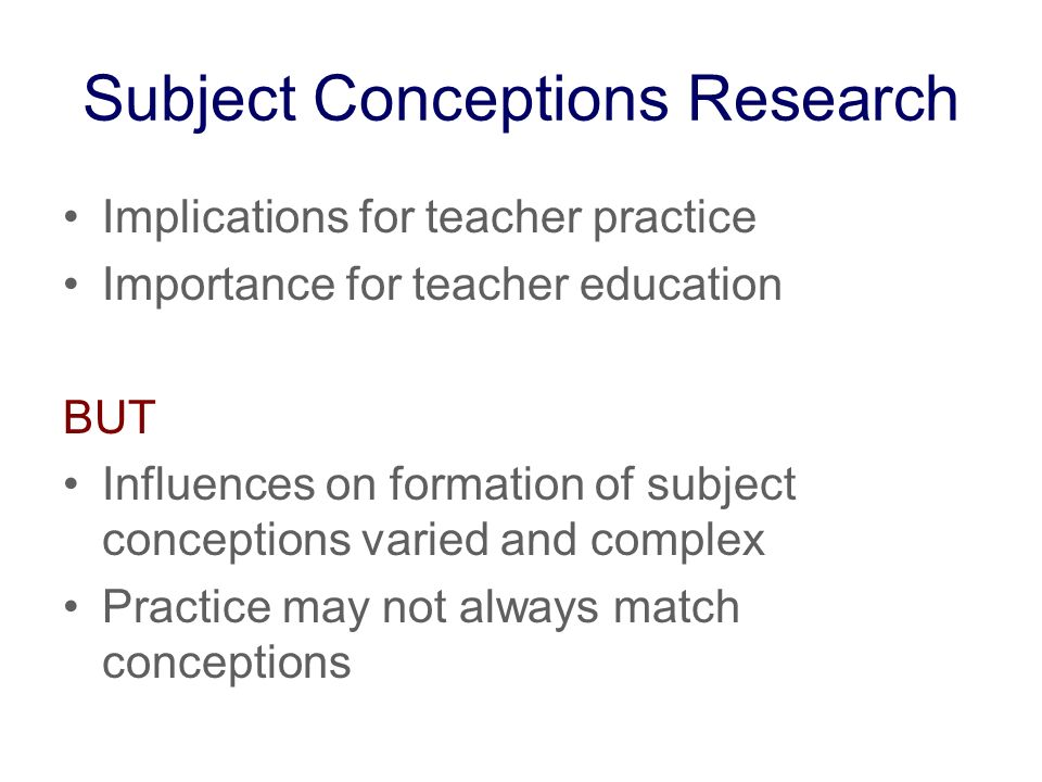 Subject Conceptions Research Implications for teacher practice Importance for teacher education BUT Influences on formation of subject conceptions varied and complex Practice may not always match conceptions