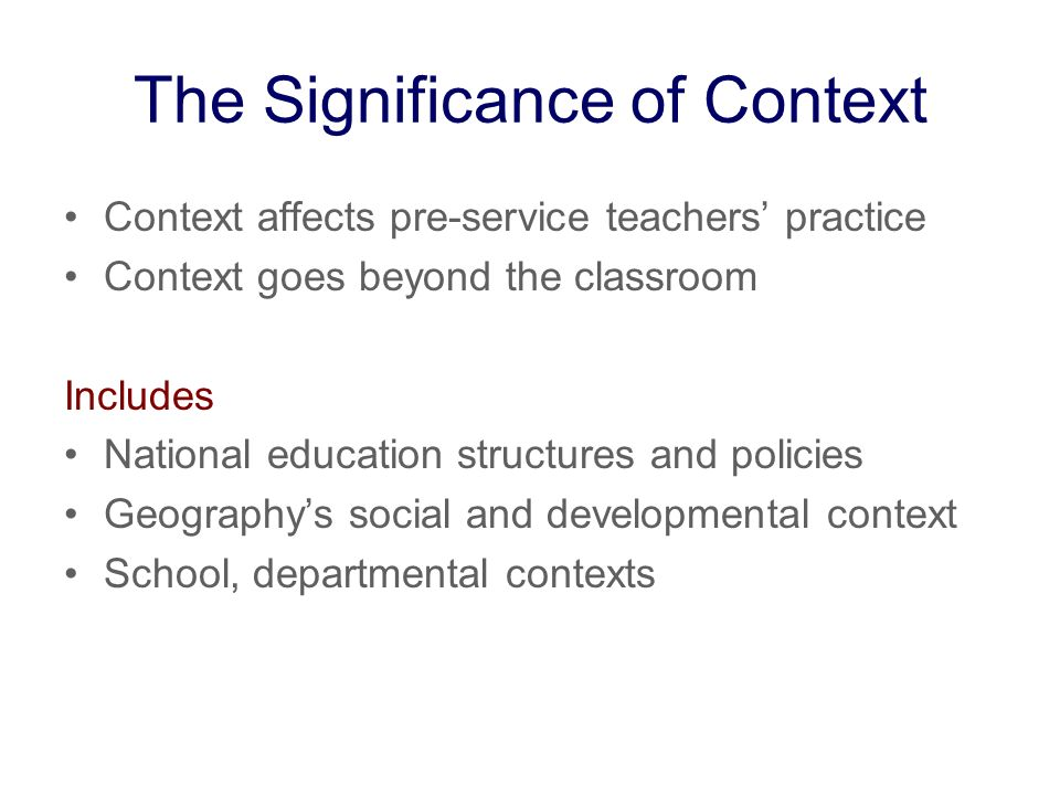 The Significance of Context Context affects pre-service teachers practice Context goes beyond the classroom Includes National education structures and policies Geographys social and developmental context School, departmental contexts