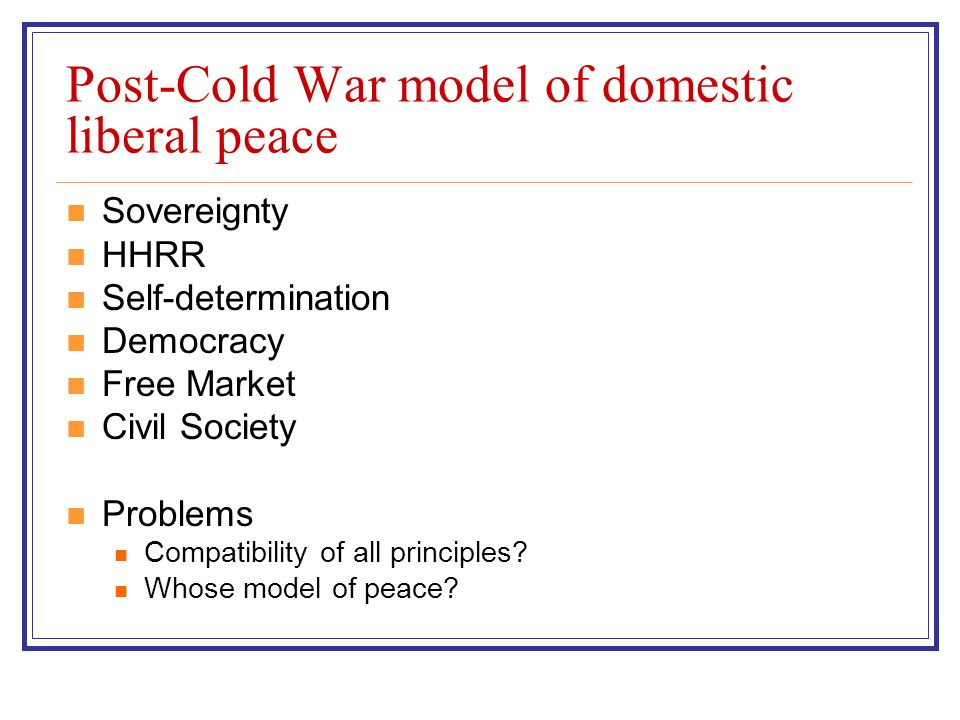 Post-Cold War model of domestic liberal peace Sovereignty HHRR Self-determination Democracy Free Market Civil Society Problems Compatibility of all principles.