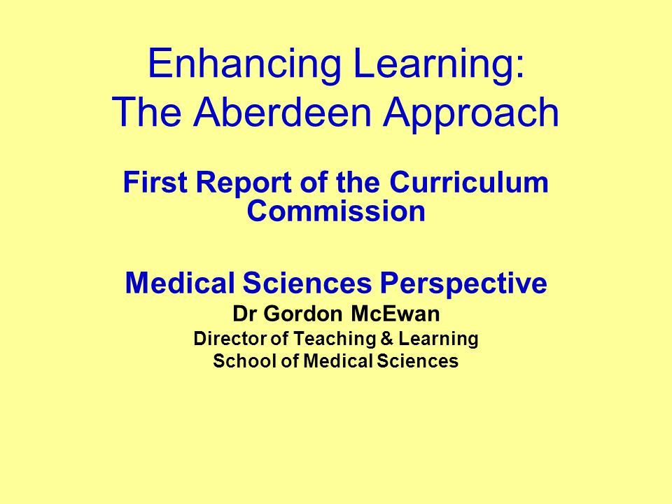 Enhancing Learning: The Aberdeen Approach First Report of the Curriculum Commission Medical Sciences Perspective Dr Gordon McEwan Director of Teaching & Learning School of Medical Sciences