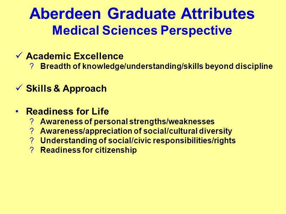 Aberdeen Graduate Attributes Medical Sciences Perspective Academic Excellence Breadth of knowledge/understanding/skills beyond discipline Skills & Approach Readiness for Life Awareness of personal strengths/weaknesses Awareness/appreciation of social/cultural diversity Understanding of social/civic responsibilities/rights Readiness for citizenship